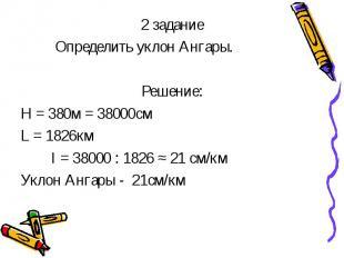 2 задание 2 задание Определить уклон Ангары. Решение: Н = 380м = 38000см L = 182