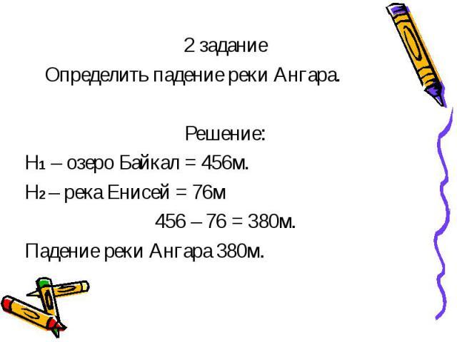 2 задание Определить падение реки Ангара. Решение: Н1 – озеро Байкал = 456м. Н2 – река Енисей = 76м 456 – 76 = 380м. Падение реки Ангара 380м.