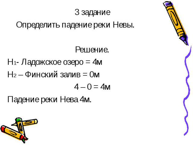 3 задание 3 задание Определить падение реки Невы. Решение. Н1- Ладожское озеро = 4м Н2 – Финский залив = 0м 4 – 0 = 4м Падение реки Нева 4м.