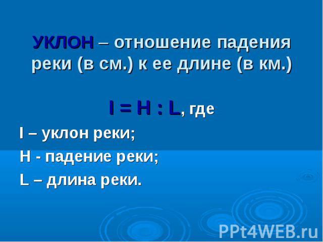 I = H : L, где I – уклон реки; H - падение реки; L – длина реки.