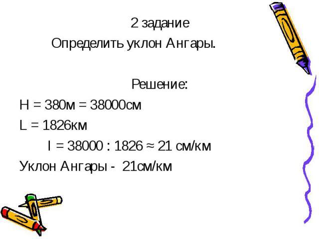 2 задание 2 задание Определить уклон Ангары. Решение: Н = 380м = 38000см L = 1826км I = 38000 : 1826 ≈ 21 см/км Уклон Ангары - 21см/км