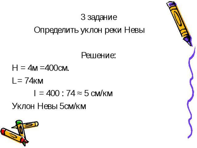 3 задание 3 задание Определить уклон реки Невы Решение: Н = 4м =400см. L= 74км I = 400 : 74 ≈ 5 см/км Уклон Невы 5см/км