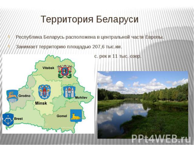 Территория Беларуси Республика Беларусь расположена в центральной части Европы. Занимает территорию площадью 207,6 тыс.км. В Беларуси находится около 21 тыс. рек и 11 тыс. озер.