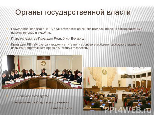 Органы государственной власти Государственная власть в РБ осуществляется на основе разделения её на законодательную, исполнительную и судебную. Глава государства-Президент Республики Беларусь. Президент РБ избирается народом на пять лет на основе вс…