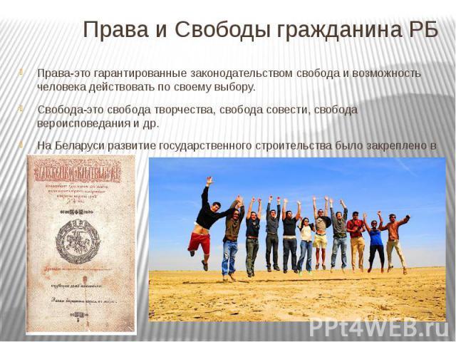 Права и Свободы гражданина РБ Права-это гарантированные законодательством свобода и возможность человека действовать по своему выбору. Свобода-это свобода творчества, свобода совести, свобода вероисповедания и др. На Беларуси развитие государственно…