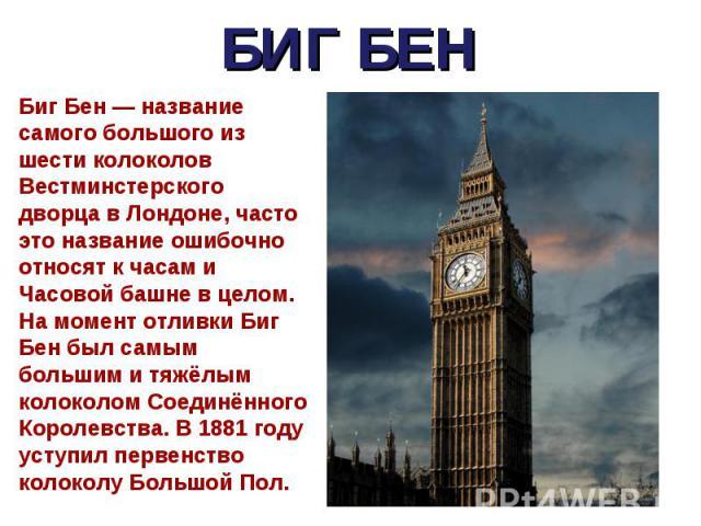 Биг Бен — название самого большого из шести колоколов Вестминстерского дворца в Лондоне, часто это название ошибочно относят к часам и Часовой башне в целом. На момент отливки Биг Бен был самым большим и тяжёлым колоколом Соединённого Королевства. В…