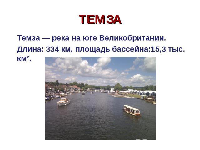 Темза — река на юге Великобритании. Темза — река на юге Великобритании. Длина: 334 км, площадь бассейна:15,3 тыс. км².