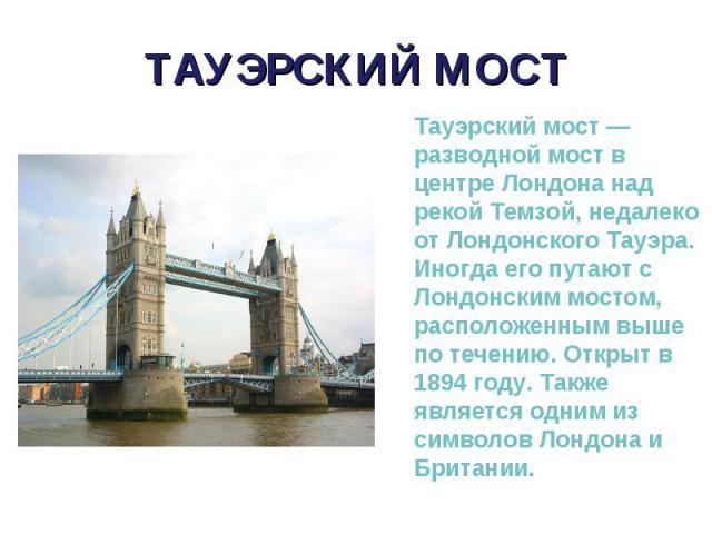 Тауэрский мост — разводной мост в центре Лондона над рекой Темзой, недалеко от Лондонского Тауэра. Иногда его путают с Лондонским мостом, расположенным выше по течению. Открыт в 1894 году. Также является одним из символов Лондона и Британии. Тауэрск…
