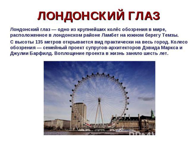 Лондонский глаз — одно из крупнейших колёс обозрения в мире, расположенное в лондонском районе Ламбет на южном берегу Темзы. Лондонский глаз — одно из крупнейших колёс обозрения в мире, расположенное в лондонском районе Ламбет на южном берегу Темзы.…
