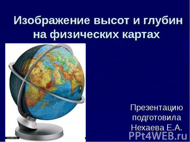 Изображение высот и глубин на физических картах Презентацию подготовила Нехаева Е.А.