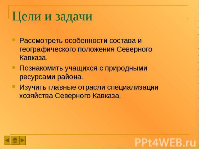 Цели и задачи Рассмотреть особенности состава и географического положения Северного Кавказа. Познакомить учащихся с природными ресурсами района. Изучить главные отрасли специализации хозяйства Северного Кавказа.