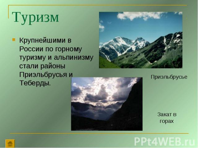 Туризм Крупнейшими в России по горному туризму и альпинизму стали районы Приэльбрусья и Теберды.