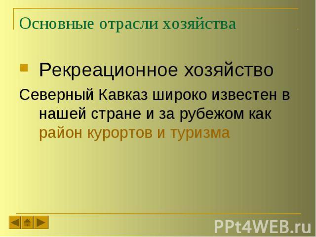Основные отрасли хозяйства Рекреационное хозяйство Северный Кавказ широко известен в нашей стране и за рубежом как район курортов и туризма