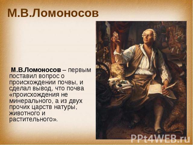 М.В.Ломоносов М.В.Ломоносов – первым поставил вопрос о происхождении почвы, и сделал вывод, что почва «происхождения не минерального, а из двух прочих царств натуры, животного и растительного».