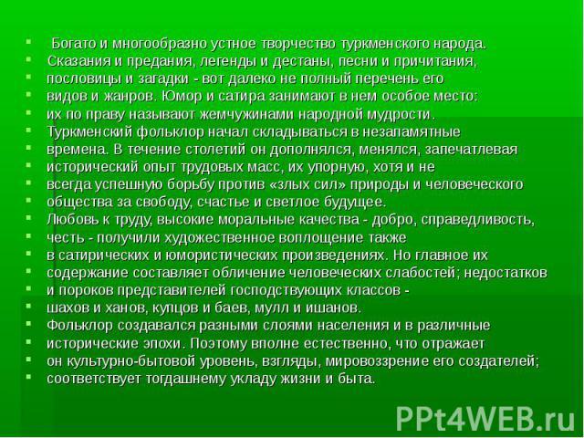 Богато и многообразно устное творчество туркменского народа. Богато и многообразно устное творчество туркменского народа. Сказания и предания, легенды и дестаны, песни и причитания, пословицы и загадки - вот далеко не полный перечень его видов и жан…