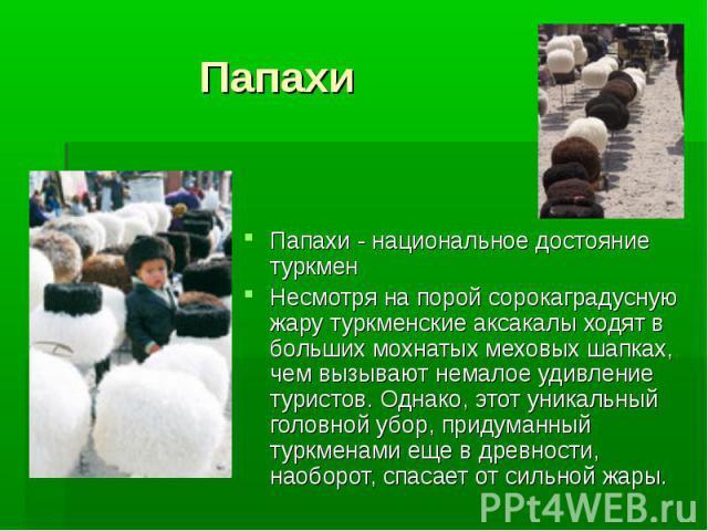 Папахи Папахи - национальное достояние туркмен Несмотря на порой сорокаградусную жару туркменские аксакалы ходят в больших мохнатых меховых шапках, чем вызывают немалое удивление туристов. Однако, этот уникальный головной убор, придуманный туркменам…