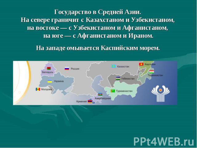 Государство в Средней Азии. На севере граничит с Казахстаном и Узбекистаном, на востоке — с Узбекистаном и Афганистаном, на юге — с Афганистаном и Ираном. На западе омывается Каспийским морем.