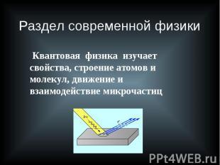 Раздел современной физики Квантовая физика изучает свойства, строение атомов и м