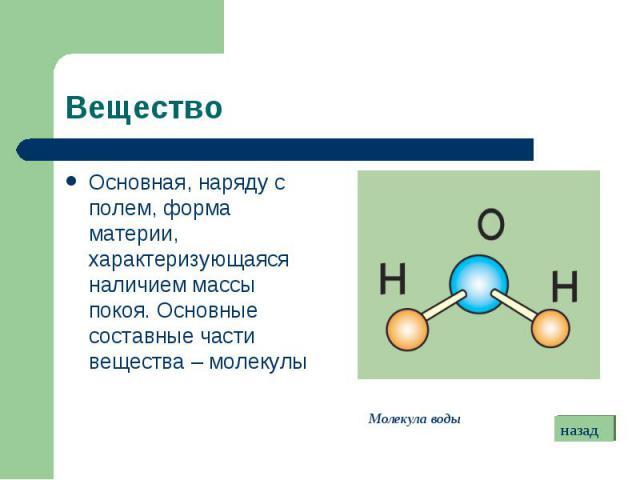 Основная, наряду с полем, форма материи, характеризующаяся наличием массы покоя. Основные составные части вещества – молекулы Основная, наряду с полем, форма материи, характеризующаяся наличием массы покоя. Основные составные части вещества – молекулы