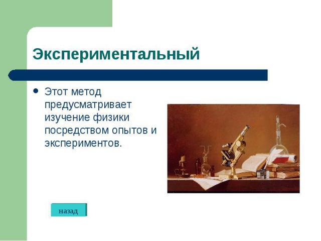 Этот метод предусматривает изучение физики посредством опытов и экспериментов. Этот метод предусматривает изучение физики посредством опытов и экспериментов.