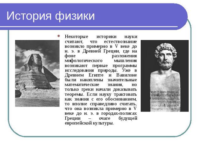 Некоторые историки науки считают, что естествознание возникло примерно в V веке до н. э. в Древней Греции, где на фоне разложения мифологического мышления возникают первые программы исследования природы. Уже в Древнем Египте и Вавилоне были накоплен…