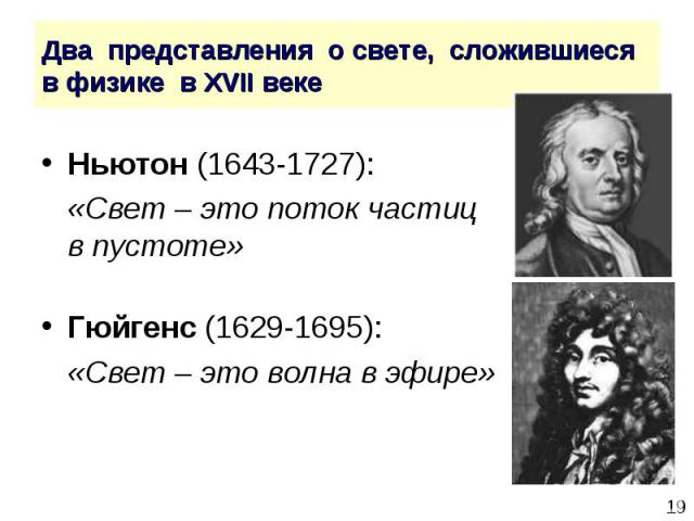 Ньютон (1643-1727): Ньютон (1643-1727): «Свет – это поток частиц в пустоте» Гюйгенс (1629-1695): «Свет – это волна в эфире»
