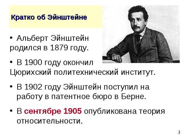 Альберт Эйнштейн Альберт Эйнштейн родился в 1879 году. В 1900 году окончил Цюрихский политехнический институт. В 1902 году Эйнштейн поступил на работу в патентное бюро в Берне. В сентябре 1905 опубликована теория относительности.