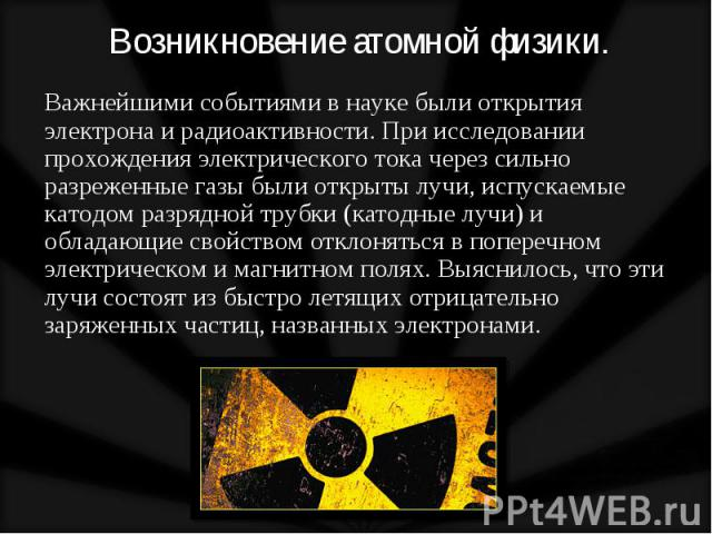 Важнейшими событиями в науке были открытия электрона и радиоактивности. При исследовании прохождения электрического тока через сильно разреженные газы были открыты лучи, испускаемые катодом разрядной трубки (катодные лучи) и обладающие свойством отк…