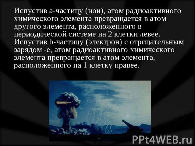 Испустив a-частицу (ион), атом радиоактивного химического элемента превращается в атом другого элемента, расположенного в периодической системе на 2 клетки левее. Испустив b-частицу (электрон) с отрицательным зарядом -е, атом радиоактивного химическ…