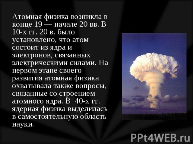Атомная физика возникла в конце 19 — начале 20 вв. В 10-х гг. 20 в. было установлено, что атом состоит из ядра и электронов, связанных электрическими силами. На первом этапе своего развития атомная физика охватывала также вопросы, связанные со строе…