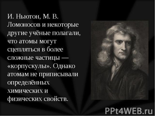 И. Ньютон, М. В. Ломоносов и некоторые другие учёные полагали, что атомы могут сцепляться в более сложные частицы — «корпускулы». Однако атомам не приписывали определённых химических и физических свойств. И. Ньютон, М. В. Ломоносов и некоторые други…