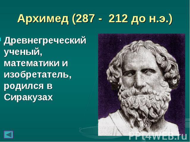 Архимед (287 - 212 до н.э.) Древнегреческий ученый, математики и изобретатель, родился в Сиракузах