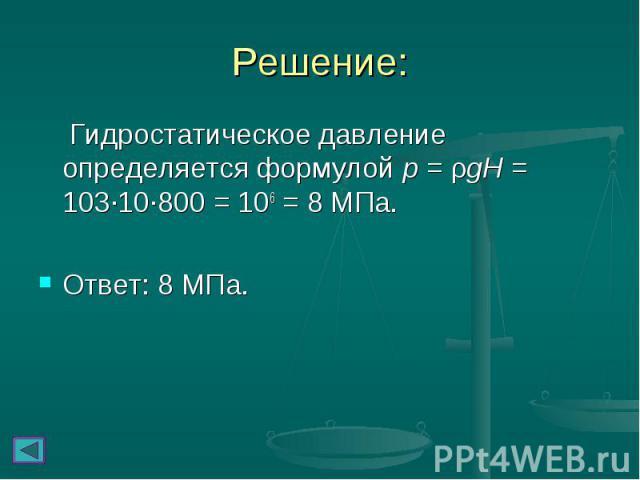 Решение: Гидростатическое давление определяется формулой p = ρgH = 103∙10∙800 = 106 = 8 МПа. Ответ: 8 МПа.