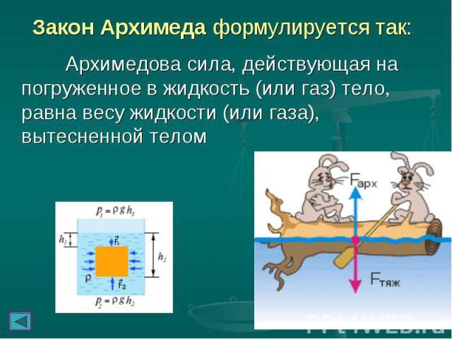 Закон Архимеда формулируется так: Архимедова сила, действующая на погруженное в жидкость (или газ) тело, равна весу жидкости (или газа), вытесненной телом