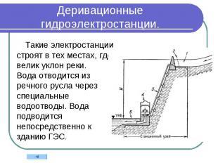 Деривационные гидроэлектростанции. Такие электростанции строят в тех местах, где
