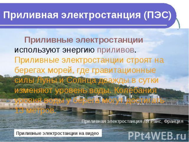 Приливная электростанция (ПЭС) Приливные электростанции используют энергию приливов. Приливные электростанции строят на берегах морей, где гравитационные силы Луны и Солнца дважды в сутки изменяют уровень воды. Колебания уровня воды у берега могут д…