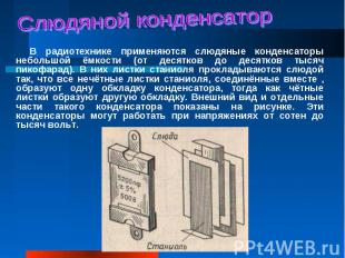 В радиотехнике применяются слюдяные конденсаторы небольшой ёмкости (от десятков