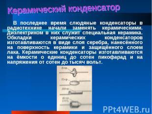 В последнее время слюдяные конденсаторы в радиотехнике начали заменять керамичес