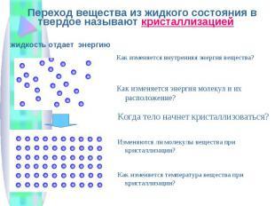 Переход вещества из жидкого состояния в твердое называют кристаллизацией Переход