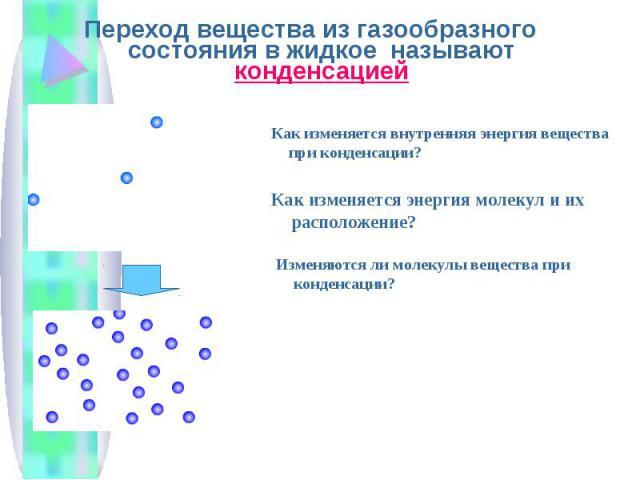 Переход вещества из газообразного состояния в жидкое называют конденсацией Переход вещества из газообразного состояния в жидкое называют конденсацией