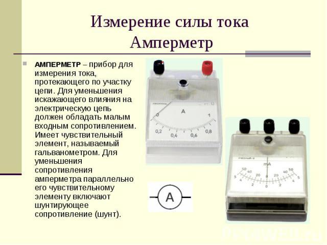 АМПЕРМЕТР – прибор для измерения тока, протекающего по участку цепи. Для уменьшения искажающего влияния на электрическую цепь должен обладать малым входным сопротивлением. Имеет чувствительный элемент, называемый гальванометром. Для уменьшения сопро…