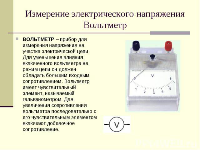 ВОЛЬТМЕТР – прибор для измерения напряжения на участке электрической цепи. Для уменьшения влияния включенного вольтметра на режим цепи он должен обладать большим входным сопротивлением. Вольтметр имеет чувствительный элемент, называемый гальванометр…