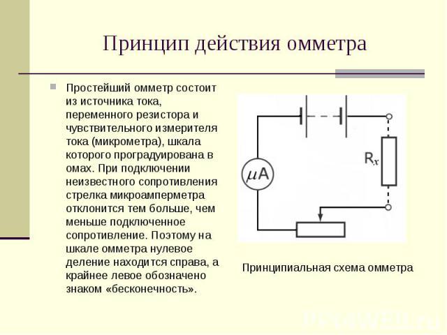 Простейший омметр состоит из источника тока, переменного резистора и чувствительного измерителя тока (микрометра), шкала которого проградуирована в омах. При подключении неизвестного сопротивления стрелка микроамперметра отклонится тем больше, чем м…