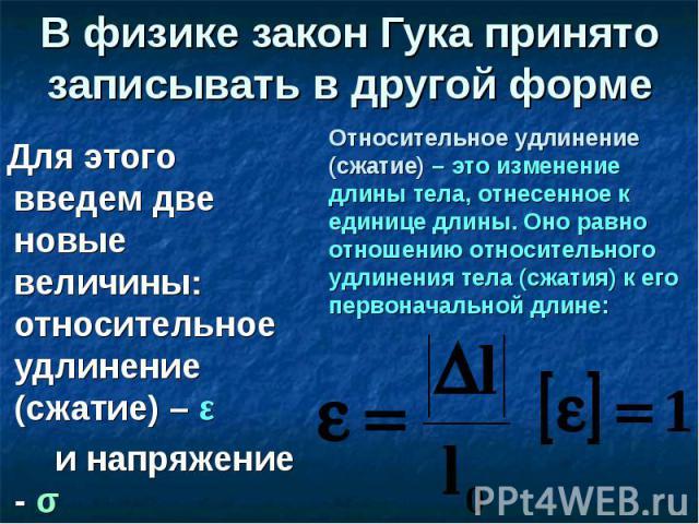 В физике закон Гука принято записывать в другой форме Для этого введем две новые величины: относительное удлинение (сжатие) – ε и напряжение - σ