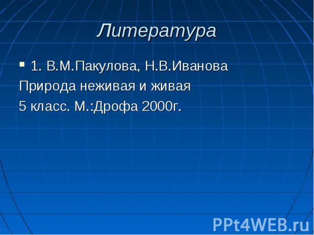 1. В.М.Пакулова, Н.В.Иванова 1. В.М.Пакулова, Н.В.Иванова Природа неживая и живая 5 класс. М.:Дрофа 2000г.