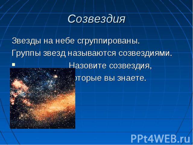 Звезды на небе сгруппированы. Звезды на небе сгруппированы. Группы звезд называются созвездиями. Назовите созвездия, которые вы знаете.