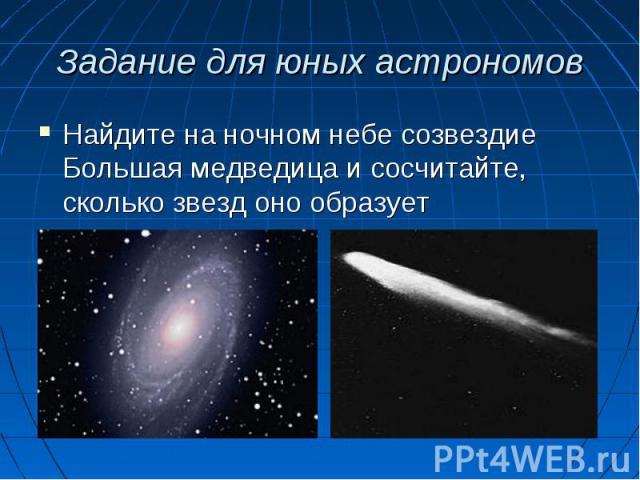 Найдите на ночном небе созвездие Большая медведица и сосчитайте, сколько звезд оно образует Найдите на ночном небе созвездие Большая медведица и сосчитайте, сколько звезд оно образует