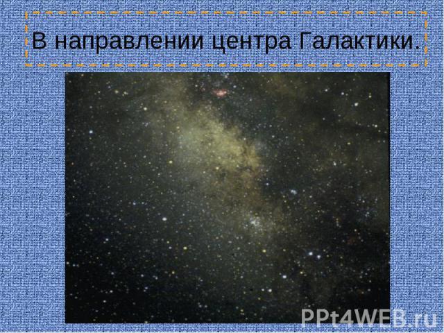 В направлении центра Галактики.