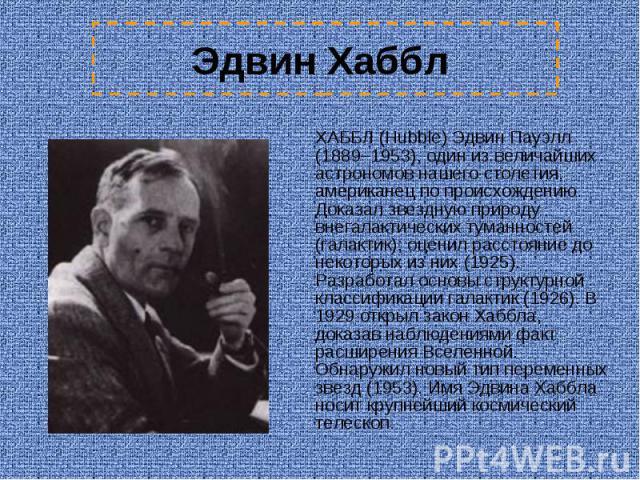 Эдвин Хаббл ХАББЛ (Hubble) Эдвин Пауэлл (1889–1953), один из величайших астрономов нашего столетия, американец по происхождению. Доказал звездную природу внегалактических туманностей (галактик); оценил расстояние до некоторых из них (1925). Разработ…