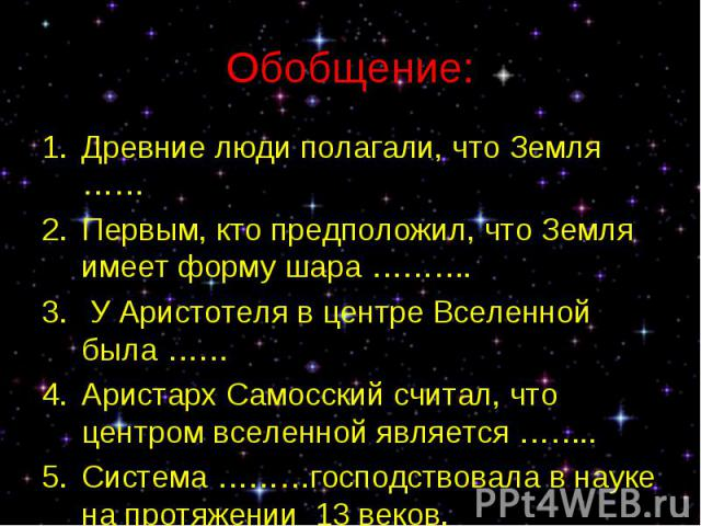 Древние люди полагали, что Земля …… Древние люди полагали, что Земля …… Первым, кто предположил, что Земля имеет форму шара ………. У Аристотеля в центре Вселенной была …… Аристарх Самосский считал, что центром вселенной является …….. Система ………господ…